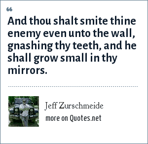 Jeff Zurschmeide: And thou shalt smite thine enemy even unto the wall, gnashing thy teeth, and he shall grow small in thy mirrors.