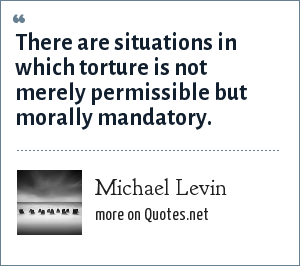 Michael Levin: There are situations in which torture is not merely permissible but morally mandatory.