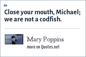 Mary Poppins: Close your mouth, Michael; we are not a codfish.