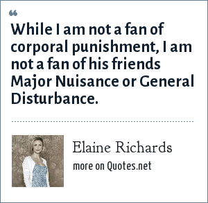 Elaine Richards: While I am not a fan of corporal punishment, I am not a fan of his friends Major Nuisance or General Disturbance.