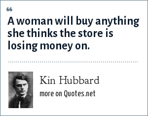 Kin Hubbard: A woman will buy anything she thinks the store is losing money on.