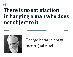 George Bernard Shaw: There is no satisfaction in hanging a man who does not object to it.