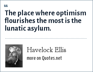 Havelock Ellis: The place where optimism flourishes the most is the lunatic asylum.