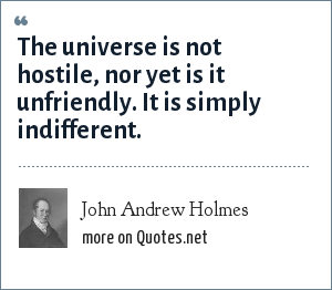 John Andrew Holmes: The universe is not hostile, nor yet is it unfriendly. It is simply indifferent.