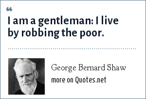 George Bernard Shaw: I am a gentleman: I live by robbing the poor.