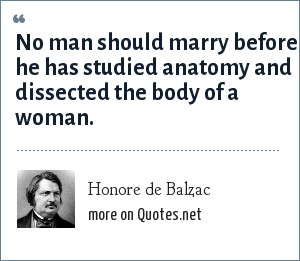 Honore de Balzac: No man should marry before he has studied anatomy and dissected the body of a woman.