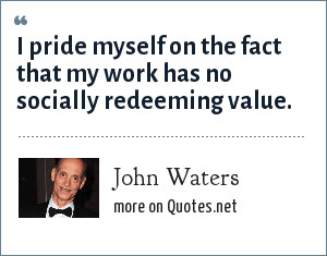 John Waters: I pride myself on the fact that my work has no socially redeeming value.
