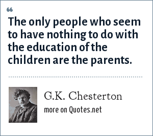 G.K. Chesterton: The only people who seem to have nothing to do with the education of the children are the parents.