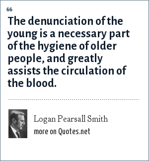 Logan Pearsall Smith: The denunciation of the young is a necessary part of the hygiene of older people, and greatly assists the circulation of the blood.