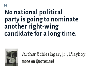 Arthur Schlesinger, Jr., Playboy Interview - May 1966: No national political party is going to nominate another right-wing candidate for a long time.