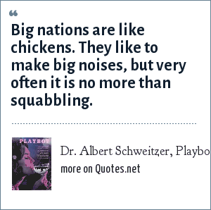 Dr. Albert Schweitzer, Playboy Interview - December 1963: Big nations are like chickens. They like to make big noises, but very often it is no more than squabbling.