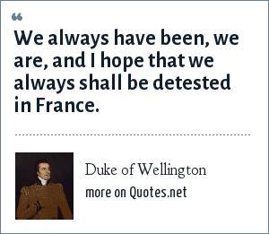 Duke of Wellington: We always have been, we are, and I hope that we always shall be detested in France.