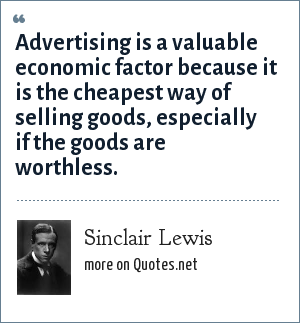Sinclair Lewis: Advertising is a valuable economic factor because it is the cheapest way of selling goods, especially if the goods are worthless.