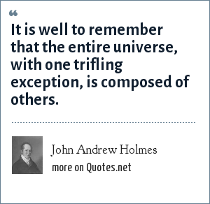 John Andrew Holmes: It is well to remember that the entire universe, with one trifling exception, is composed of others.