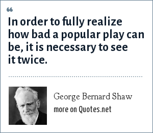 George Bernard Shaw: In order to fully realize how bad a popular play can be, it is necessary to see it twice.