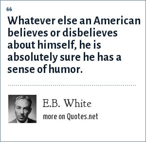 E.B. White: Whatever else an American believes or disbelieves about himself, he is absolutely sure he has a sense of humor.