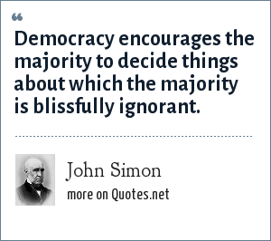 John Simon: Democracy encourages the majority to decide things about which the majority is blissfully ignorant.