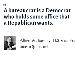 Alben W. Barkley, U.S Vice President (1949-1953): A bureaucrat is a Democrat who holds some office that a Republican wants.