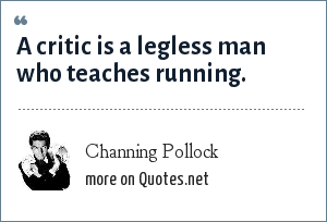 Channing Pollock: A critic is a legless man who teaches running.
