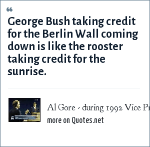 Al Gore - during 1992 Vice Presidential debate: George Bush taking credit for the Berlin Wall coming down is like the rooster taking credit for the sunrise.
