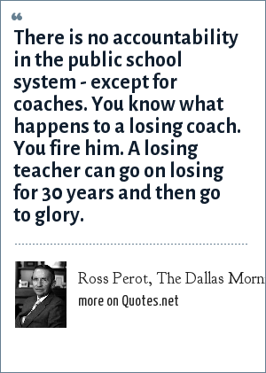 Ross Perot, The Dallas Morning News, March 11, 1984: There is no accountability in the public school system - except for coaches. You know what happens to a losing coach. You fire him. A losing teacher can go on losing for 30 years and then go to glory.