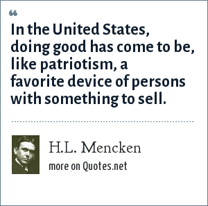 H.L. Mencken: In the United States, doing good has come to be, like patriotism, a favorite device of persons with something to sell.