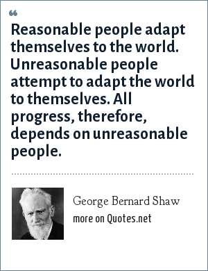 George Bernard Shaw: Reasonable people adapt themselves to the world. Unreasonable people attempt to adapt the world to themselves. All progress, therefore, depends on unreasonable people.