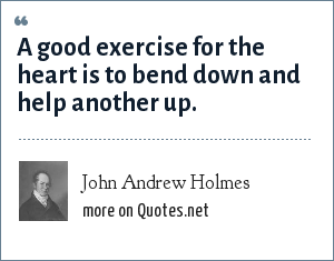 John Andrew Holmes: A good excercise for the heart is to bend down and help another up.