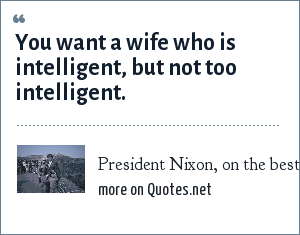 President Nixon, on the best wife for a president: You want a wife who is intelligent, but not too intelligent.