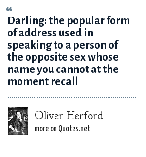 Oliver Herford: Darling: the popular form of address used in speaking to a person of the opposite sex whose name you cannot at the moment recall