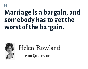 Helen Rowland: Marriage is a bargain, and somebody has to get the worst of the bargain.