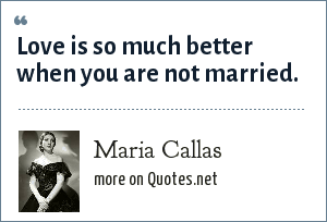 Maria Callas: Love is so much better when you are not married.