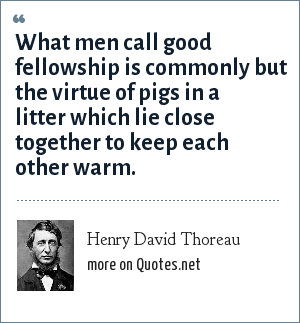 Henry David Thoreau: What men call good fellowship is commonly but the virtue of pigs in a litter which lie close together to keep each other warm.