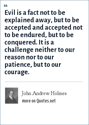 John Andrew Holmes: Evil is a fact not to be explained away, but to be accepted and accepted not to be endured, but to be conquered. It is a challenge neither to our reason nor to our patience, but to our courage.