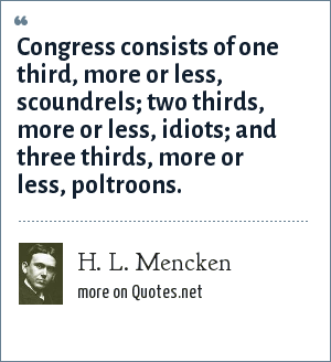H. L. Mencken: Congress consists of one third, more or less, scoundrels; two thirds, more or less, idiots; and three thirds, more or less, poltroons.