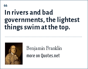 Benjamin Franklin: In rivers and bad governments, the lightest things swim at the top.
