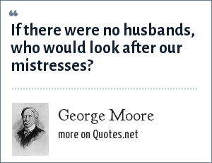 George Moore: If there were no husbands, who would look after our mistresses?