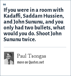 Paul Tsongas: If you were in a room with Kadaffi, Saddam Hussien, and John Sununu, and you only had two bullets, what would you do. Shoot John Sununu twice.
