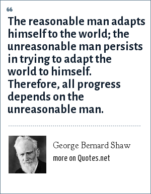 George Bernard Shaw: The reasonable man adapts himself to the world; the unreasonable man persists in trying to adapt the world to himself. Therefore, all progress depends on the unreasonable man.