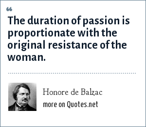 Honore de Balzac: The duration of passion is proportionate with the original resistance of the woman.
