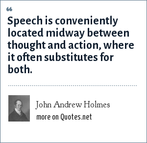 John Andrew Holmes: Speech is conveniently located midway between thought and action, where it often substitutes for both.