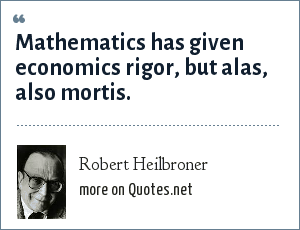 Robert Heilbroner: Mathematics has given economics rigor, but alas, also mortis.