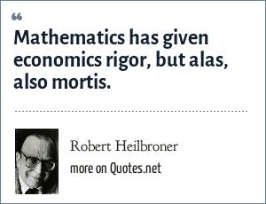 Robert Heilbroner: Mathematics has given economics rigor, but alas, also mortis.
