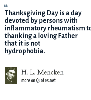 H. L. Mencken: Thanksgiving Day is a day devoted by persons with inflammatory rheumatism to thanking a loving Father that it is not hydrophobia.