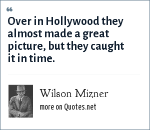 Wilson Mizner: Over in Hollywood they almost made a great picture, but they caught it in time.
