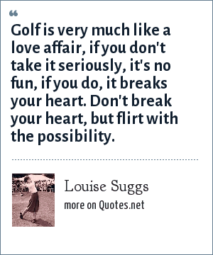 Louise Suggs: Golf is very much like a love affair, if you don't take it seriously, it's no fun, if you do, it breaks your heart. Don't break your heart, but flirt with the possibility.