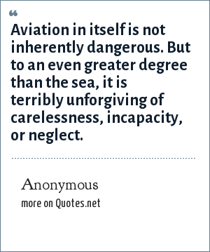 Anonymous: Aviation in itself is not inherently dangerous. But to an even greater degree than the sea, it is terribly unforgiving of carelessness, incapacity, or neglect.