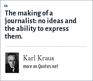 Karl Kraus: The making of a journalist: no ideas and the ability to express them.