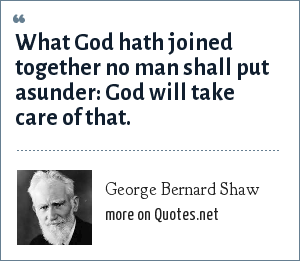 George Bernard Shaw: What God hath joined together no man shall put asunder: God will take care of that.