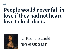 La Rochefoucauld: People would never fall in love if they had not heard love talked about.